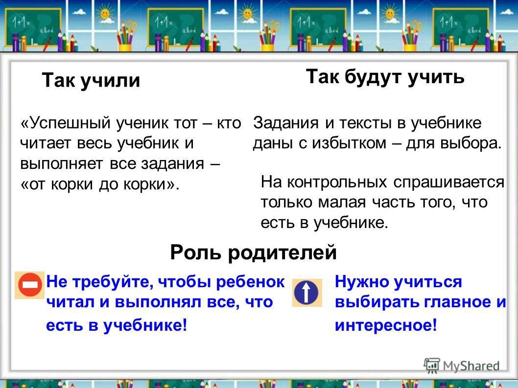 Так учили Так будут учить Не требуйте, чтобы ребенок читал и выполнял все, что есть в учебнике! Нужно учиться выбирать главное и интересное! «Успешный ученик тот – кто читает весь учебник и выполняет все задания – «от корки до корки». Задания и текст