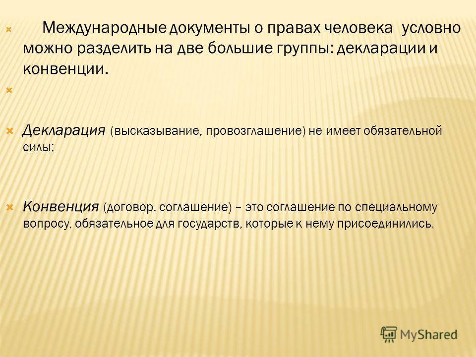 Международные документы о правах человека условно можно разделить на две большие группы: декларации и конвенции. Декларация (высказывание, провозглашение) не имеет обязательной силы; Конвенция (договор, соглашение) – это соглашение по специальному во