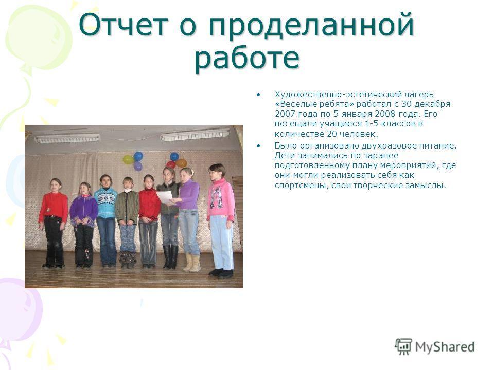 Отчет о проделанной работе Художественно-эстетический лагерь «Веселые ребята» работал с 30 декабря 2007 года по 5 января 2008 года. Его посещали учащиеся 1-5 классов в количестве 20 человек. Было организовано двухразовое питание. Дети занимались по з