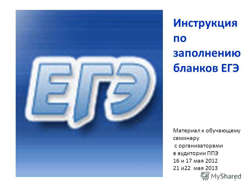 Инструкция по заполнению бланков ЕГЭ Материал к обучающему семинару с организаторами в аудитории ППЭ 16 и 17 мая 2012 21 и22 мая 2013 1