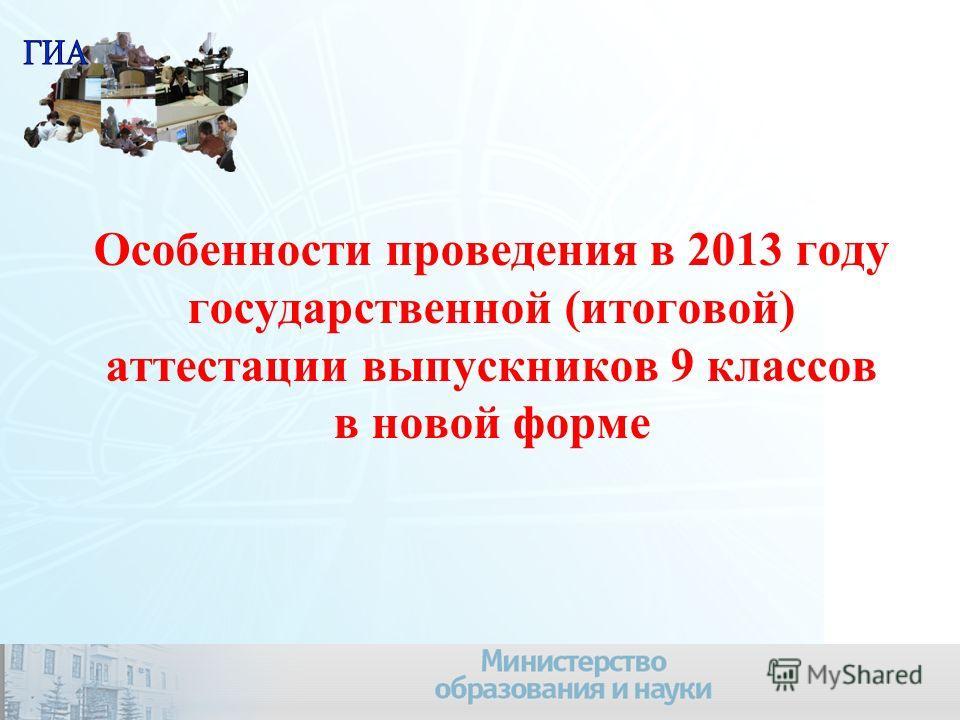 Особенности проведения в 2013 году государственной (итоговой) аттестации выпускников 9 классов в новой форме