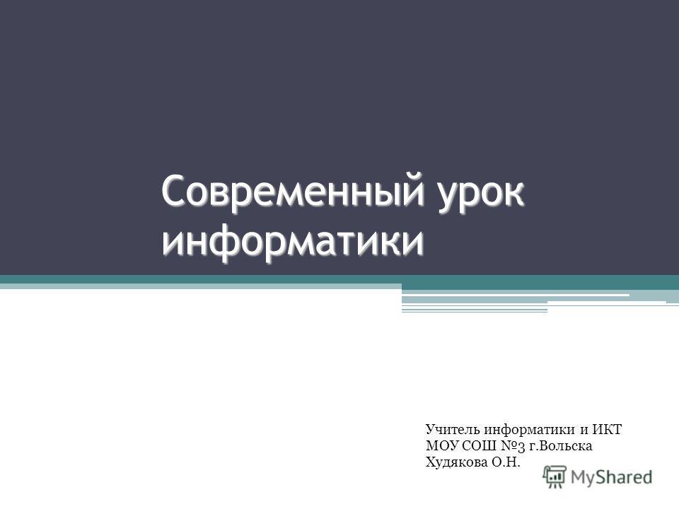 Современный урок информатики Учитель информатики и ИКТ МОУ СОШ 3 г.Вольска Худякова О.Н.