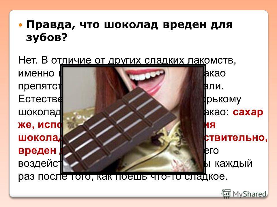 Нет. В отличие от других сладких лакомств, именно шоколад наименее опасен: какао препятствует разрушению зубной эмали. Естественно, это относится лишь к горькому шоколаду с большим содержанием какао: сахар же, используемый для изготовления шоколадных