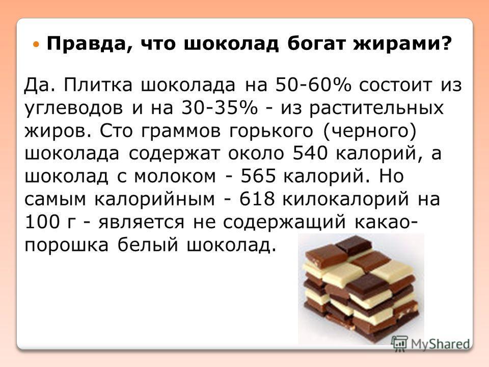 Правда, что шоколад богат жирами? Да. Плитка шоколада на 50-60% состоит из углеводов и на 30-35% - из растительных жиров. Сто граммов горького (черного) шоколада содержат около 540 калорий, а шоколад с молоком - 565 калорий. Но самым калорийным - 618