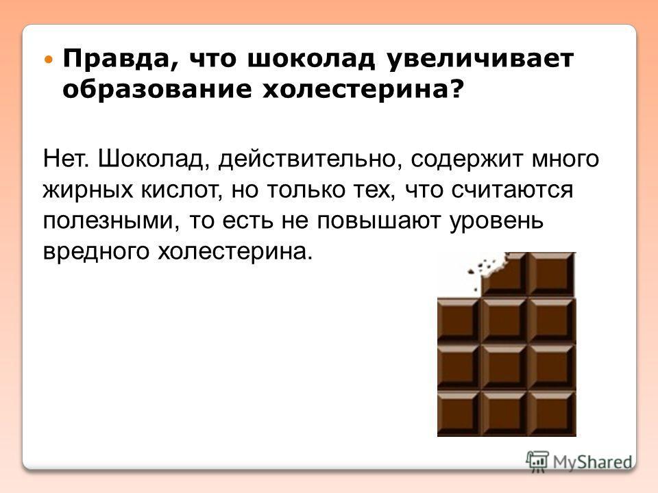 Правда, что шоколад увеличивает образование холестерина? Нет. Шоколад, действительно, содержит много жирных кислот, но только тех, что считаются полезными, то есть не повышают уровень вредного холестерина.
