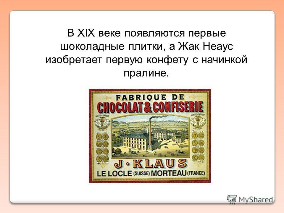 В XIX веке появляются первые шоколадные плитки, а Жак Неаус изобретает первую конфету с начинкой пралине.