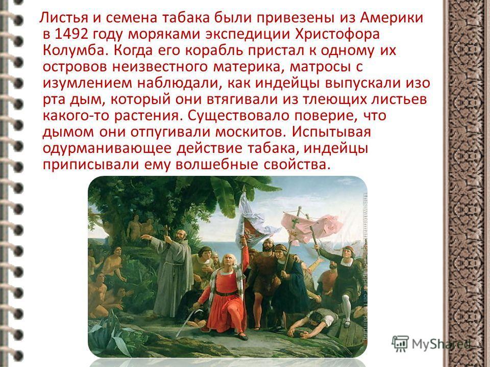 Листья и семена табака были привезены из Америки в 1492 году моряками экспедиции Христофора Колумба. Когда его корабль пристал к одному их островов неизвестного материка, матросы с изумлением наблюдали, как индейцы выпускали изо рта дым, который они