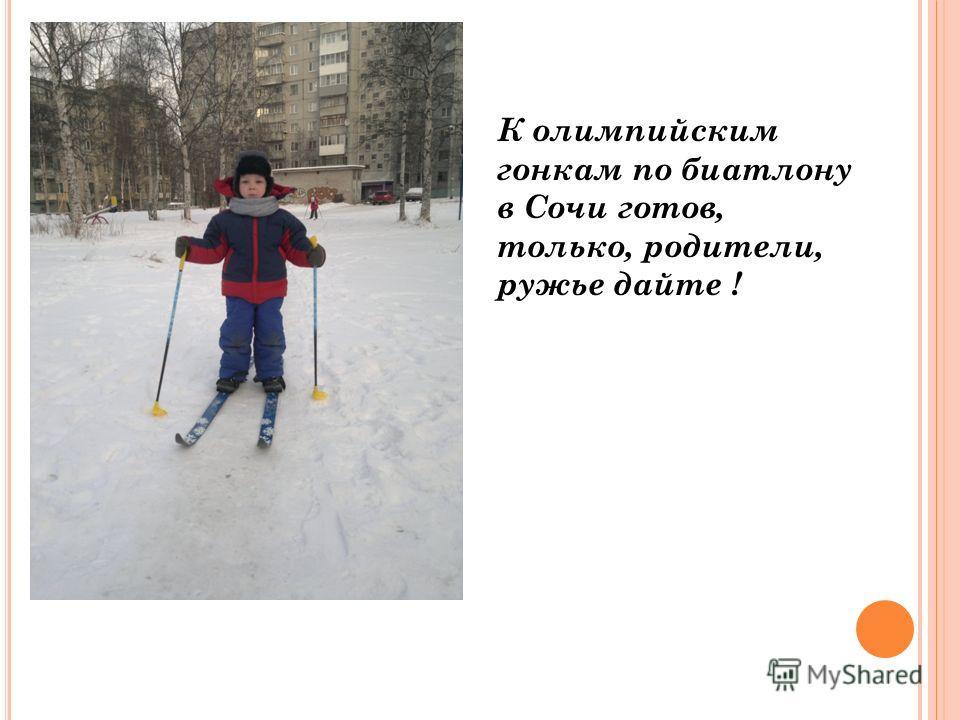 К олимпийским гонкам по биатлону в Сочи готов, только, родители, ружье дайте !