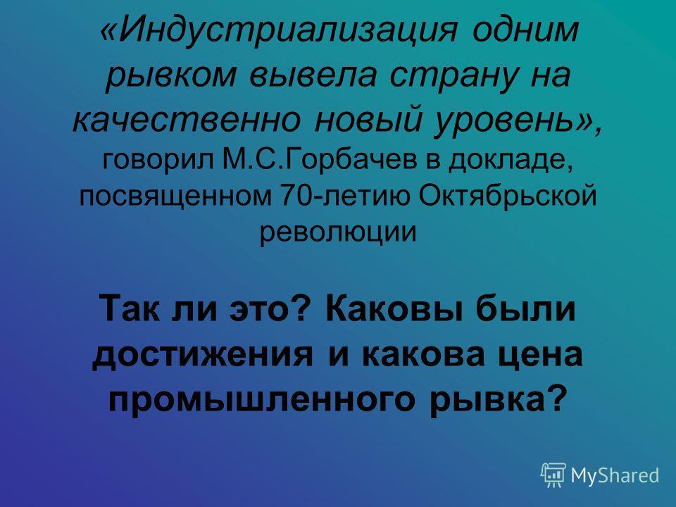 «Индустриализация одним рывком вывела страну на качественно новый уровень», говорил М.С.Горбачев в докладе, посвященном 70-летию Октябрьской революции Так ли это? Каковы были достижения и какова цена промышленного рывка?