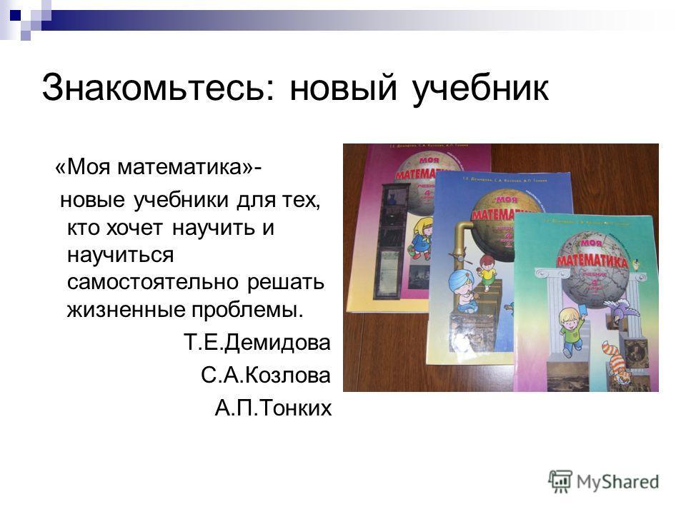Знакомьтесь: новый учебник «Моя математика»- новые учебники для тех, кто хочет научить и научиться самостоятельно решать жизненные проблемы. Т.Е.Демидова С.А.Козлова А.П.Тонких