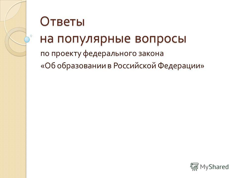 Ответы на популярные вопросы по проекту федерального закона « Об образовании в Российской Федерации »