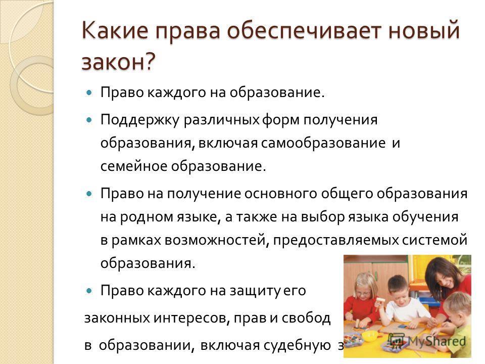 Какие права обеспечивает новый закон ? Право каждого на образование. Поддержку различных форм получения образования, включая самообразование и семейное образование. Право на получение основного общего образования на родном языке, а также на выбор язы