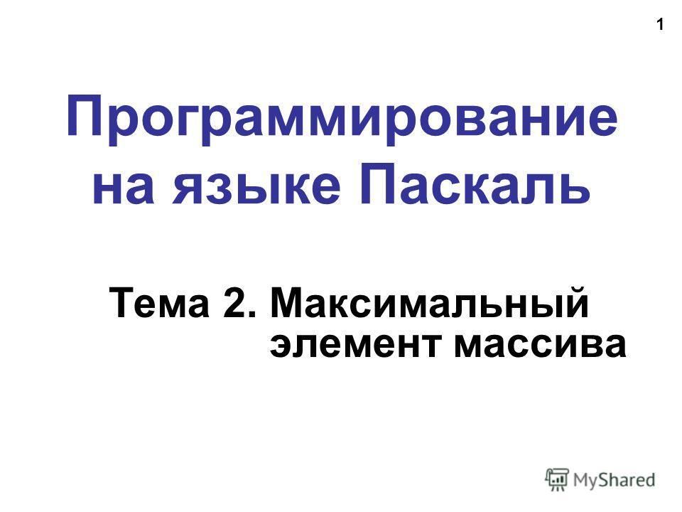 1 Программирование на языке Паскаль Тема 2. Максимальный элемент массива
