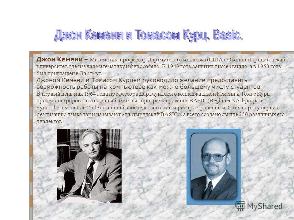 Джон Кемени – Математик, профессор Дартмутского колледжа (США). Окончил Принстонский университет, где изучал математику и философию. В 1949 году защитил диссертацию, а в 1953 году был приглашен в Дартмут. Джоном Кемени и Томасом Курцем руководило жел