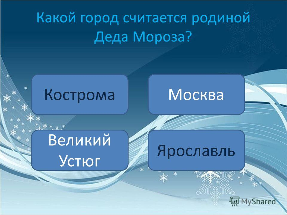 Какой город считается родиной Деда Мороза? Кострома Великий Устюг Москва Ярославль