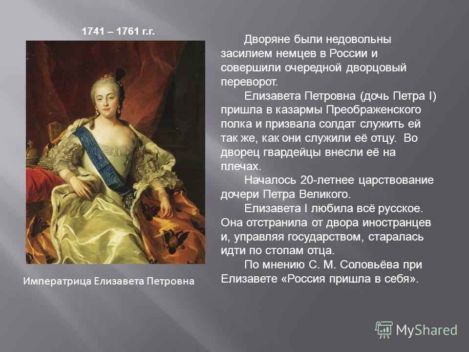 Императрица Елизавета Петровна 1741 – 1761 г.г. Дворяне были недовольны засилием немцев в России и совершили очередной дворцовый переворот. Елизавета Петровна (дочь Петра I) пришла в казармы Преображенского полка и призвала солдат служить ей так же,