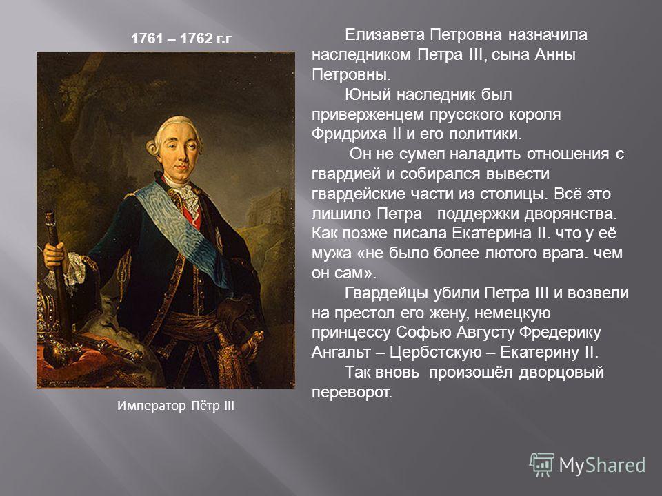 Император Пётр III 1761 – 1762 г.г Елизавета Петровна назначила наследником Петра III, сына Анны Петровны. Юный наследник был приверженцем прусского короля Фридриха II и его политики. Он не сумел наладить отношения с гвардией и собирался вывести гвар