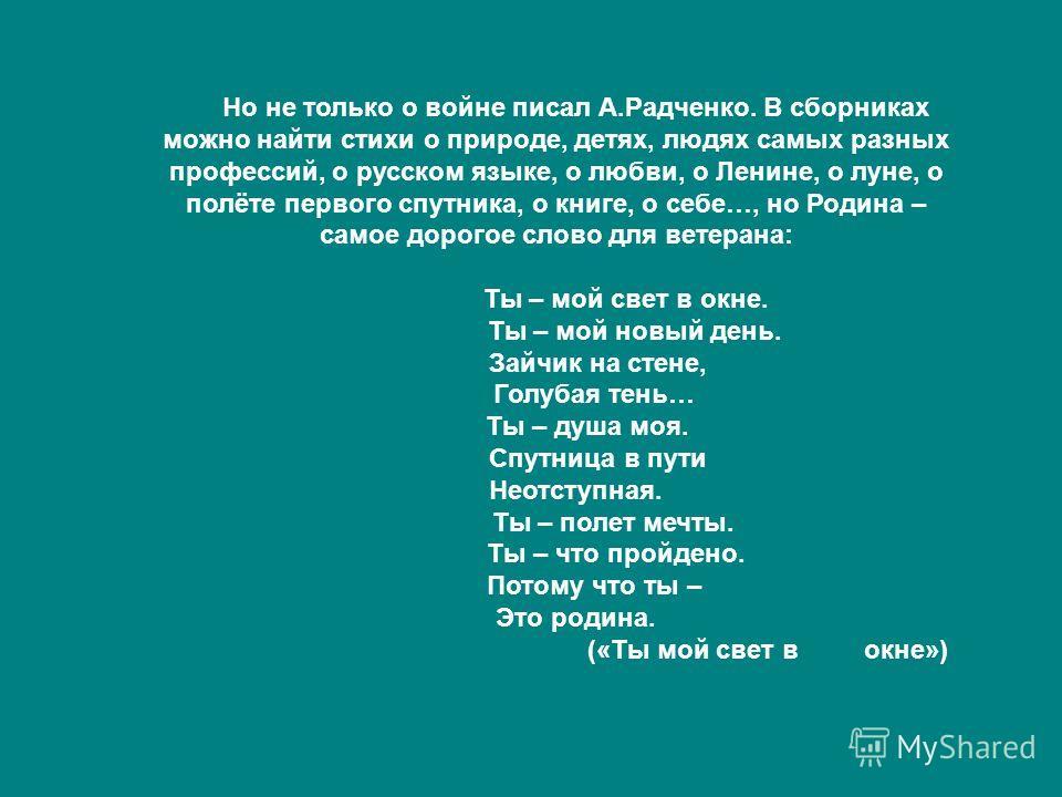 Но не только о войне писал А.Радченко. В сборниках можно найти стихи о природе, детях, людях самых разных профессий, о русском языке, о любви, о Ленине, о луне, о полёте первого спутника, о книге, о себе…, но Родина – самое дорогое слово для ветерана