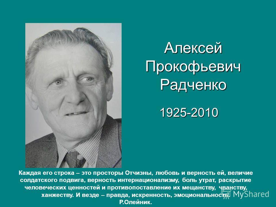Алексей Прокофьевич Радченко 1925-2010 Каждая его строка – это просторы Отчизны, любовь и верность ей, величие солдатского подвига, верность интернационализму, боль утрат, раскрытие человеческих ценностей и противопоставление их мещанству, чванству,