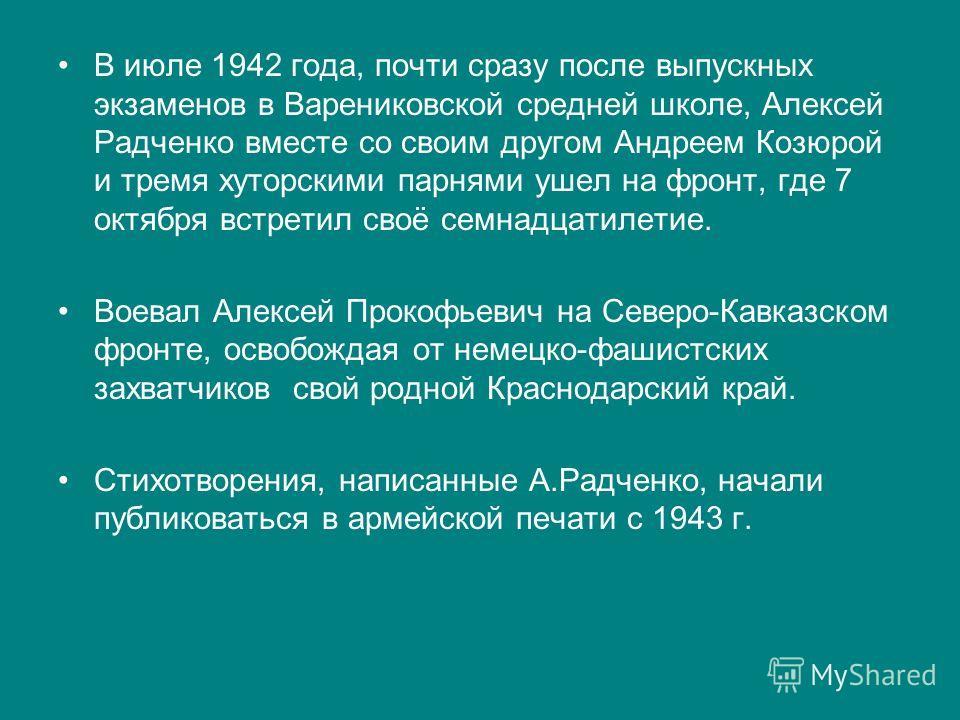В июле 1942 года, почти сразу после выпускных экзаменов в Варениковской средней школе, Алексей Радченко вместе со своим другом Андреем Козюрой и тремя хуторскими парнями ушел на фронт, где 7 октября встретил своё семнадцатилетие. Воевал Алексей Проко