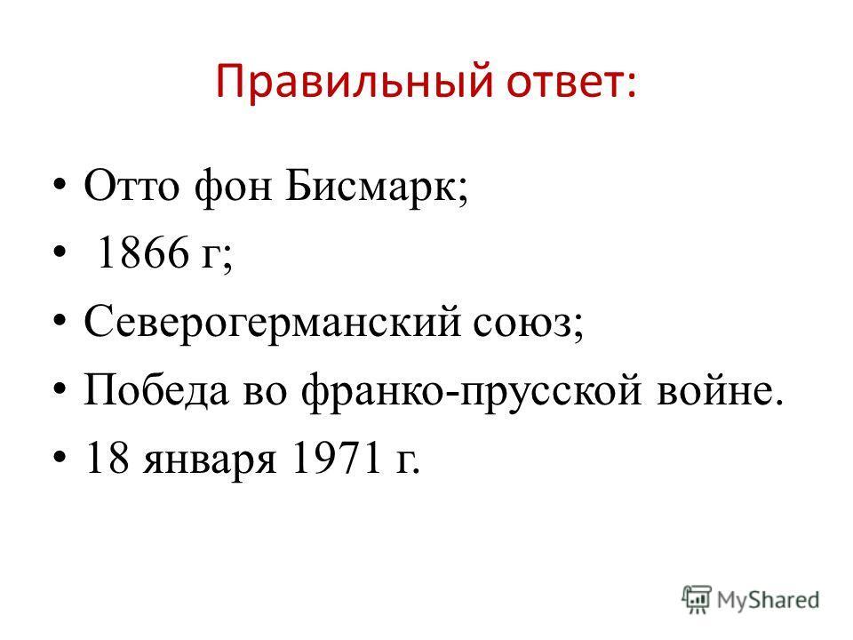Правильный ответ: Отто фон Бисмарк; 1866 г; Северогерманский союз; Победа во франко-прусской войне. 18 января 1971 г.