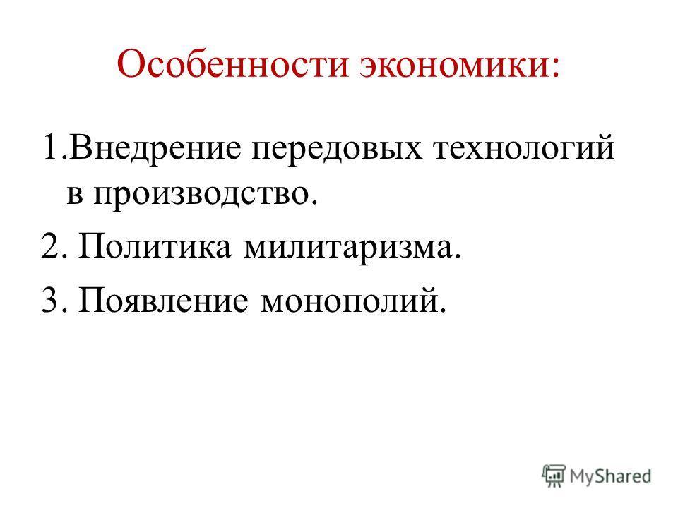 Особенности экономики : 1.Внедрение передовых технологий в производство. 2. Политика милитаризма. 3. Появление монополий.