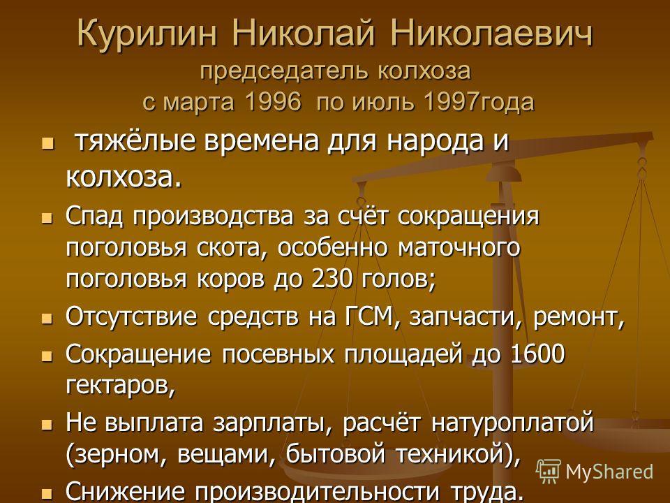 Курилин Николай Николаевич председатель колхоза с марта 1996 по июль 1997года тяжёлые времена для народа и колхоза. тяжёлые времена для народа и колхоза. Спад производства за счёт сокращения поголовья скота, особенно маточного поголовья коров до 230