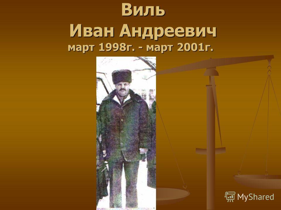 Виль Иван Андреевич март 1998г. - март 2001г. Виль Иван Андреевич март 1998г. - март 2001г.