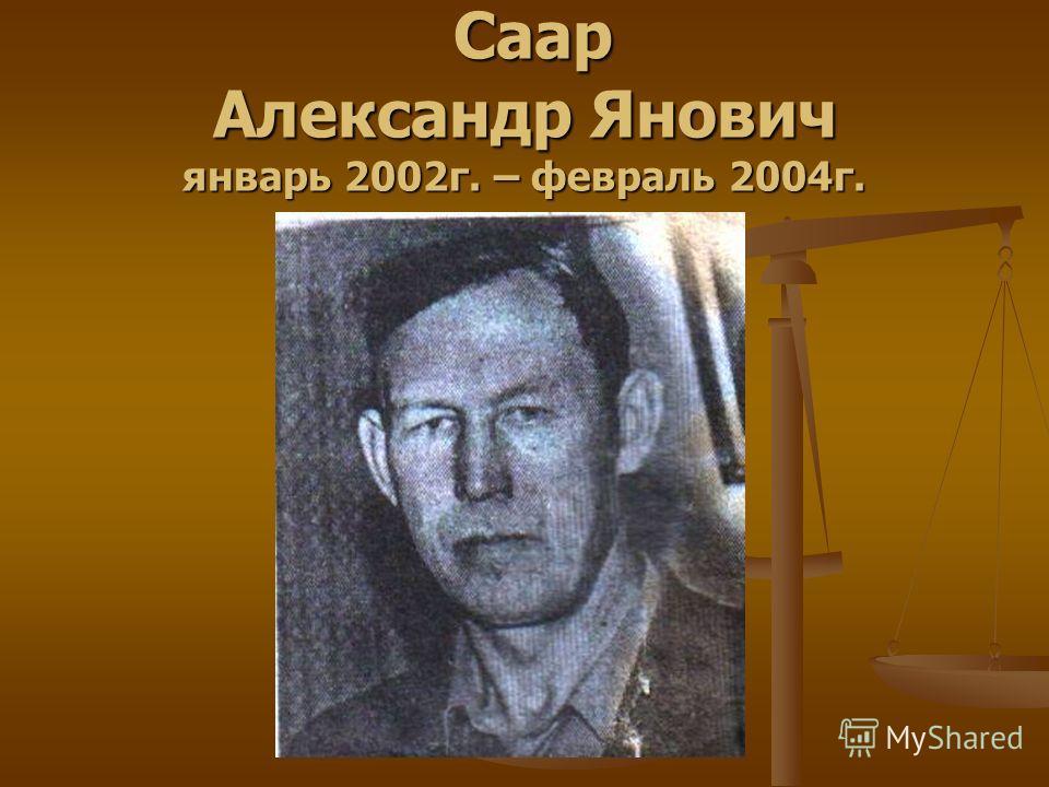Саар Александр Янович январь 2002г. – февраль 2004г. Саар Александр Янович январь 2002г. – февраль 2004г.