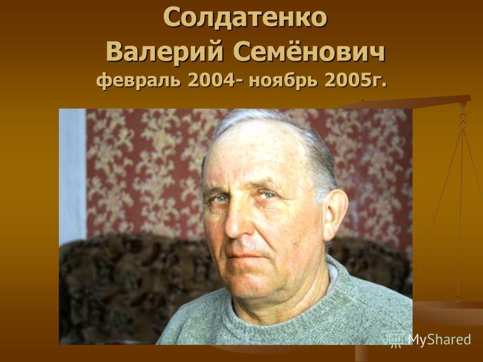 Солдатенко Валерий Семёнович февраль 2004- ноябрь 2005г. Солдатенко Валерий Семёнович февраль 2004- ноябрь 2005г.