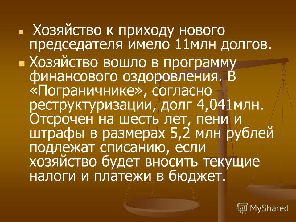 Хозяйство к приходу нового председателя имело 11млн долгов. Хозяйство вошло в программу финансового оздоровления. В «Пограничнике», согласно реструктуризации, долг 4,041млн. Отсрочен на шесть лет, пени и штрафы в размерах 5,2 млн рублей подлежат спис
