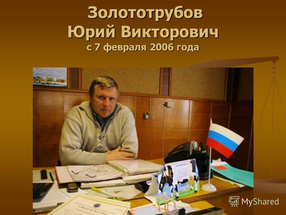 Золототрубов Юрий Викторович с 7 февраля 2006 года Золототрубов Юрий Викторович с 7 февраля 2006 года
