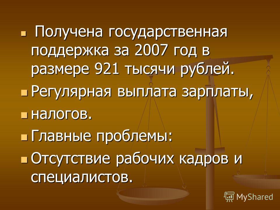 Получена государственная поддержка за 2007 год в размере 921 тысячи рублей. Получена государственная поддержка за 2007 год в размере 921 тысячи рублей. Регулярная выплата зарплаты, Регулярная выплата зарплаты, налогов. налогов. Главные проблемы: Глав