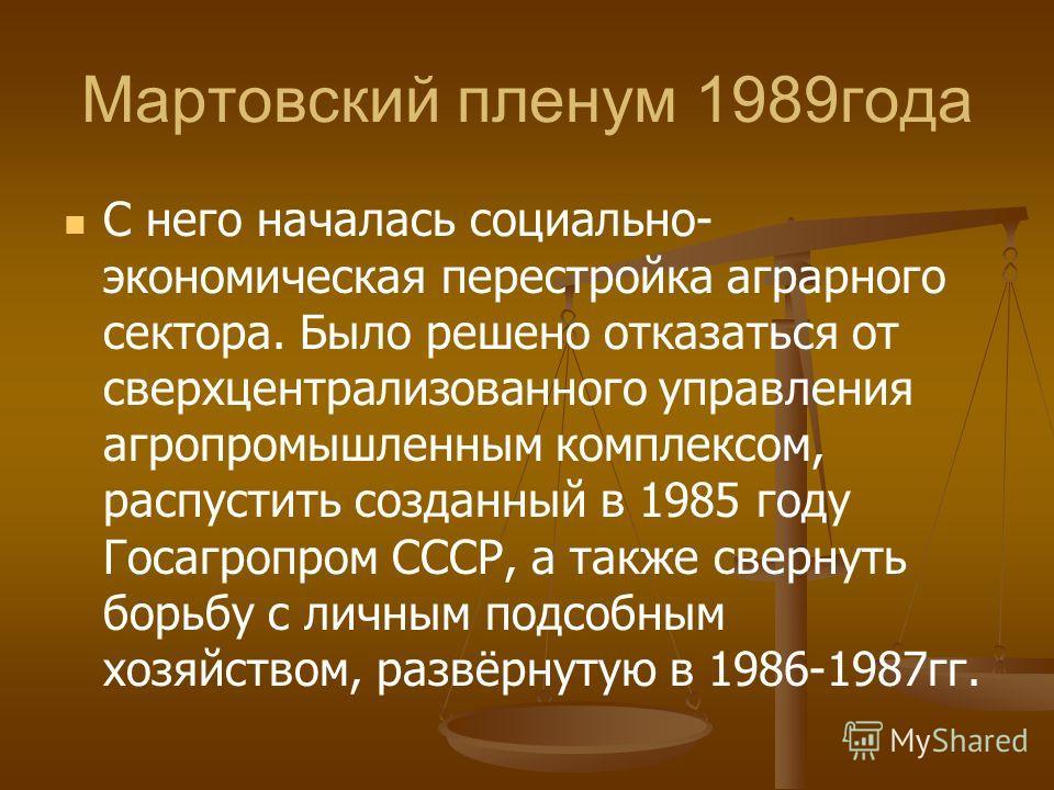 Мартовский пленум 1989года С него началась социально- экономическая перестройка аграрного сектора. Было решено отказаться от сверхцентрализованного управления агропромышленным комплексом, распустить созданный в 1985 году Госагропром СССР, а также све