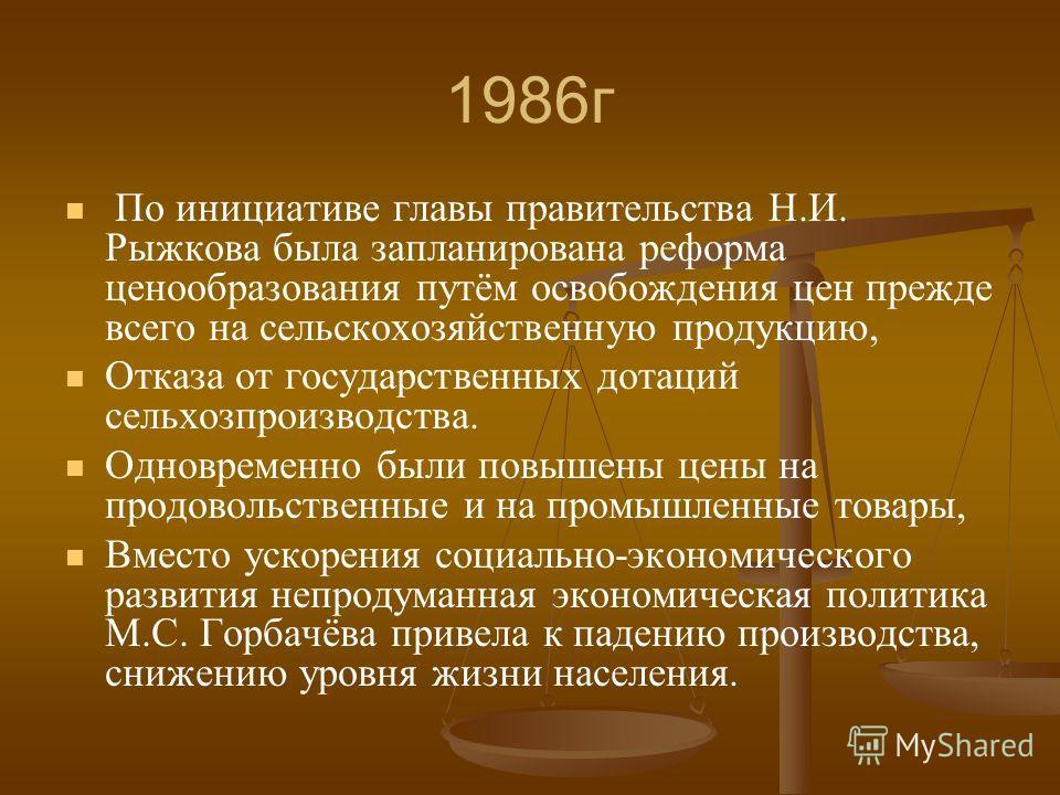 1986г По инициативе главы правительства Н.И. Рыжкова была запланирована реформа ценообразования путём освобождения цен прежде всего на сельскохозяйственную продукцию, Отказа от государственных дотаций сельхозпроизводства. Одновременно были повышены ц