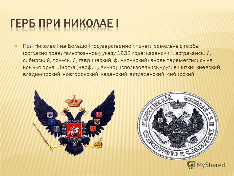 При Николае I на Большой государственной печати земельные гербы (согласно правительственному указу 1832 года: казанский, астраханский, сибирский, польский, таврический, финляндский) вновь переместились на крылья орла. Иногда (неофициально) использова