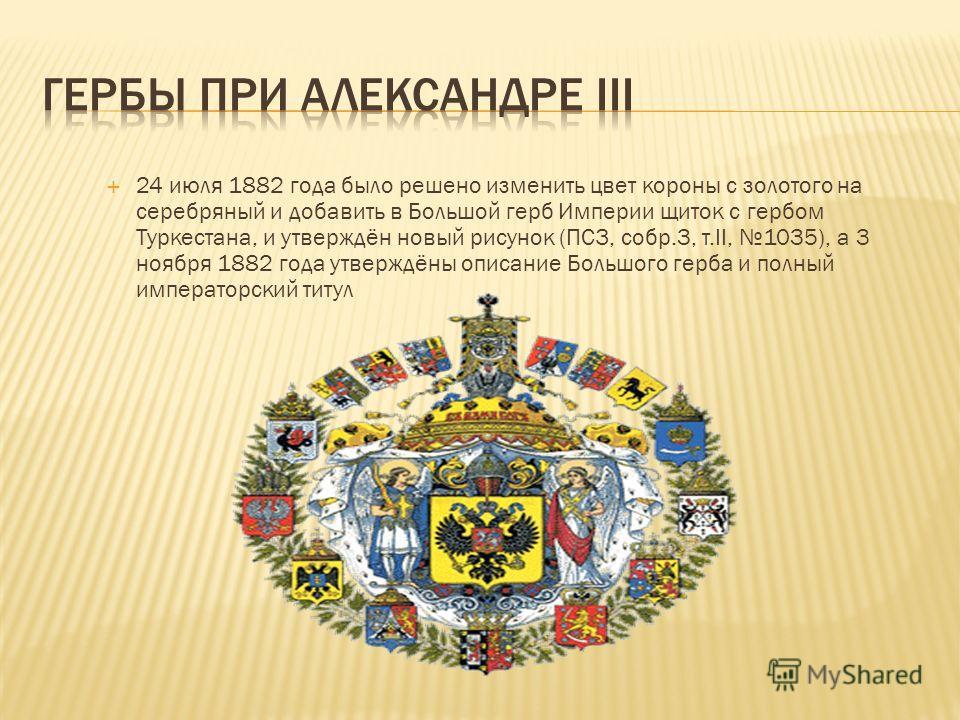24 июля 1882 года было решено изменить цвет короны с золотого на серебряный и добавить в Большой герб Империи щиток с гербом Туркестана, и утверждён новый рисунок (ПСЗ, собр.3, т.II, 1035), а 3 ноября 1882 года утверждёны описание Большого герба и по