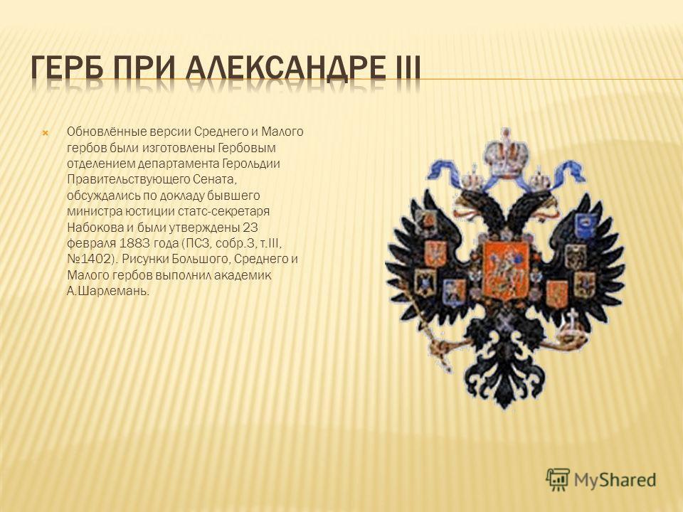 Обновлённые версии Среднего и Малого гербов были изготовлены Гербовым отделением департамента Герольдии Правительствующего Сената, обсуждались по докладу бывшего министра юстиции статс-секретаря Набокова и были утверждены 23 февраля 1883 года (ПСЗ, с