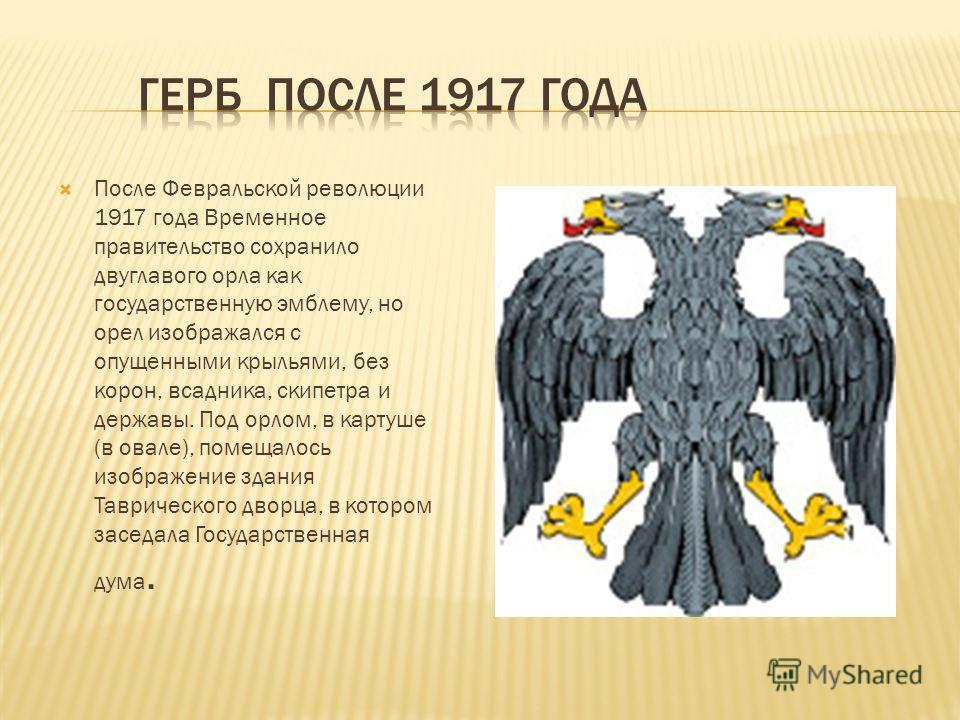 После Февральской революции 1917 года Временное правительство сохранило двуглавого орла как государственную эмблему, но орел изображался с опущенными крыльями, без корон, всадника, скипетра и державы. Под орлом, в картуше (в овале), помещалось изобра