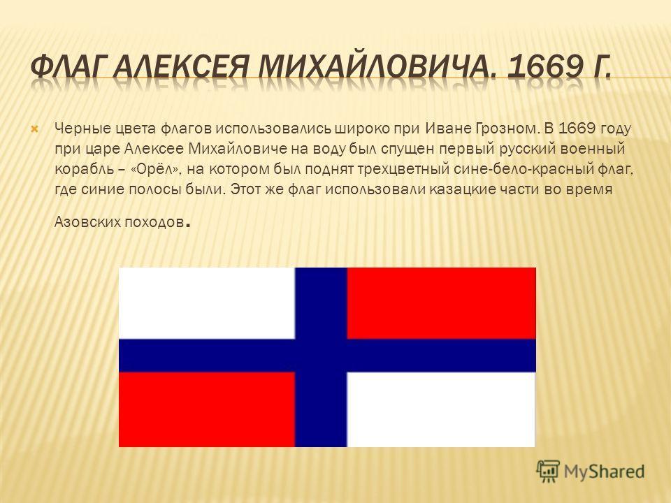 Черные цвета флагов использовались широко при Иване Грозном. В 1669 году при царе Алексее Михайловиче на воду был спущен первый русский военный корабль – «Орёл», на котором был поднят трехцветный сине-бело-красный флаг, где синие полосы были. Этот же