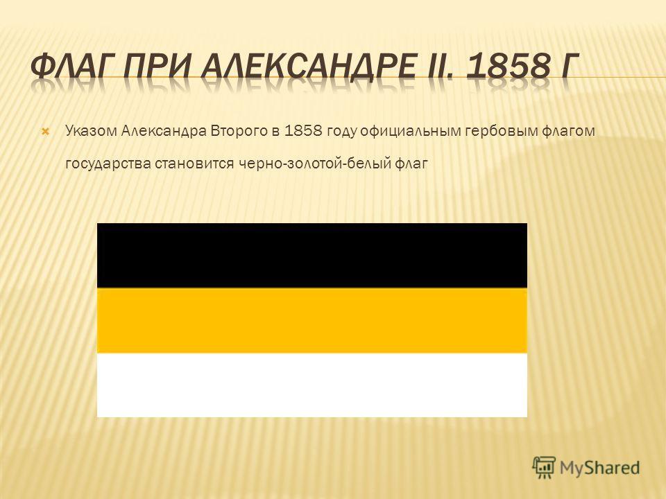 Указом Александра Второго в 1858 году официальным гербовым флагом государства становится черно-золотой-белый флаг