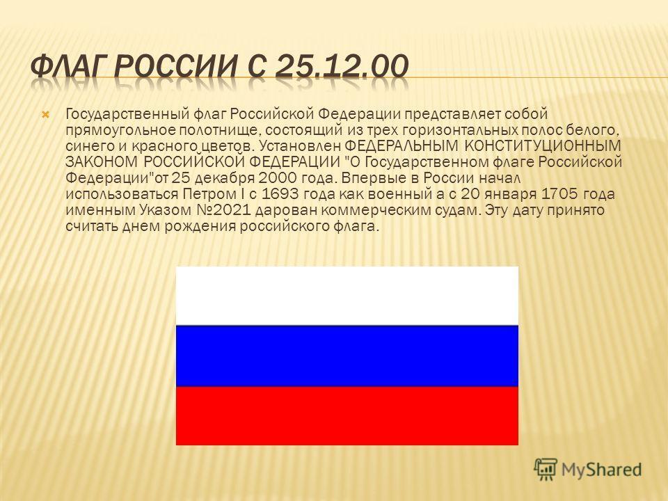 Государственный флаг Российской Федерации представляет собой прямоугольное полотнище, состоящий из трех горизонтальных полос белого, синего и красного цветов. Установлен ФЕДЕРАЛЬНЫМ КОНСТИТУЦИОННЫМ ЗАКОНОМ РОССИЙСКОЙ ФЕДЕРАЦИИ