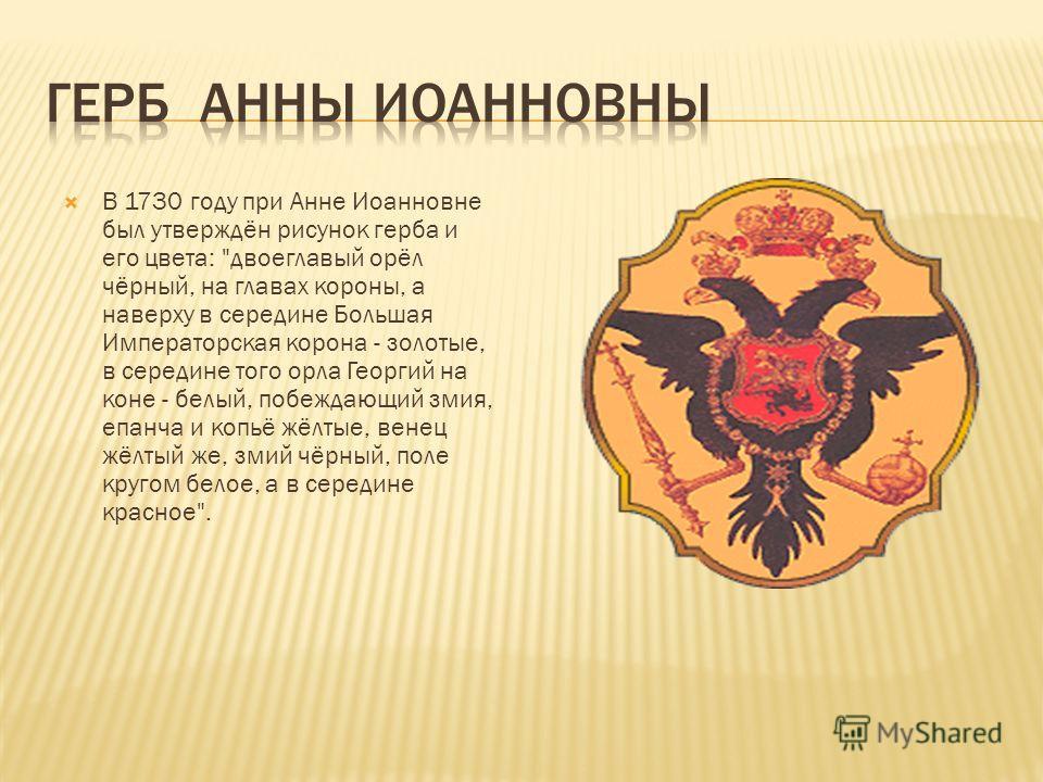 В 1730 году при Анне Иоанновне был утверждён рисунок герба и его цвета: