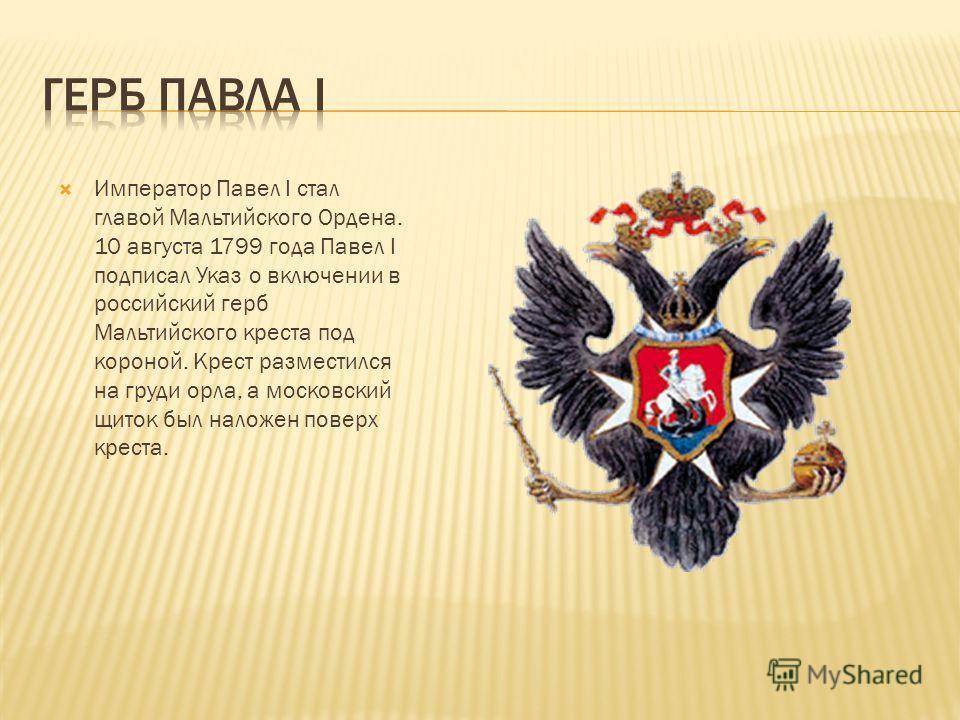 Император Павел I cтал главой Мальтийского Ордена. 10 августа 1799 года Павел I подписал Указ о включении в российский герб Мальтийского креста под короной. Крест разместился на груди орла, а московский щиток был наложен поверх креста.