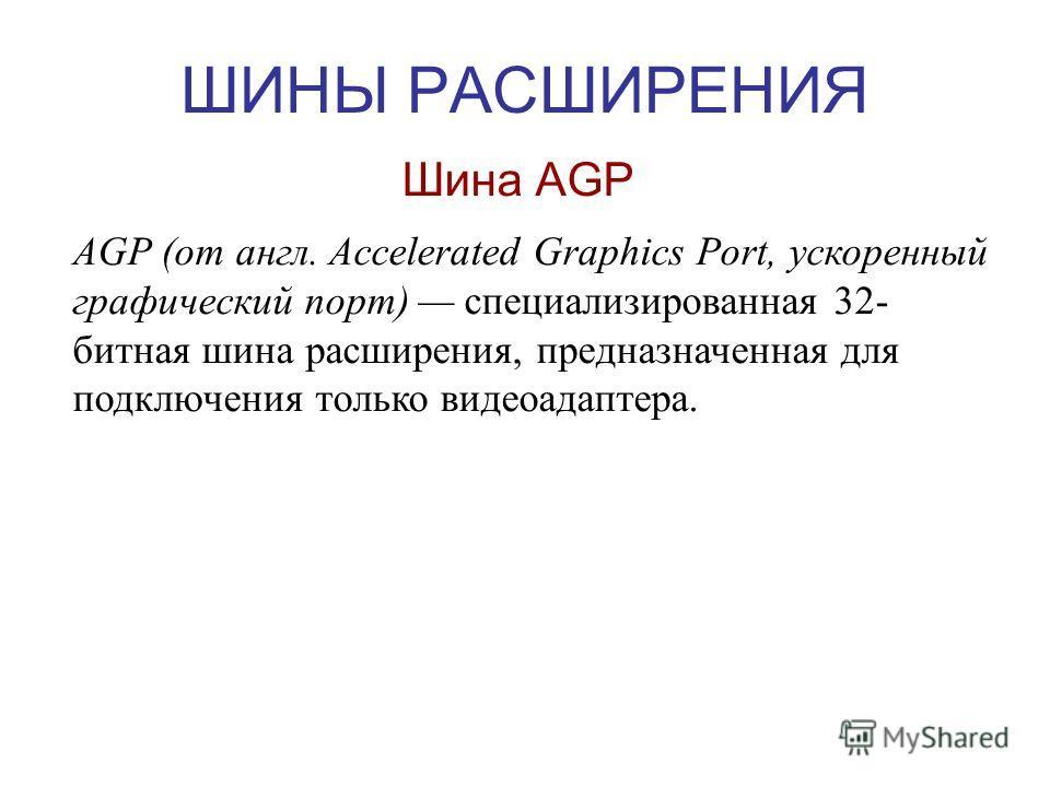 ШИНЫ РАСШИРЕНИЯ Шина AGP AGP (от англ. Accelerated Graphics Port, ускоренный графический порт) специализированная 32- битная шина расширения, предназначенная для подключения только видеоадаптера.