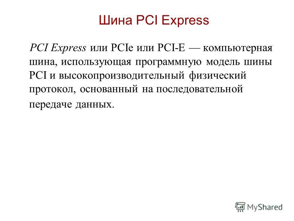 Шина PCI Express PCI Express или PCIe или PCI-E компьютерная шина, использующая программную модель шины PCI и высокопроизводительный физический протокол, основанный на последовательной передаче данных.