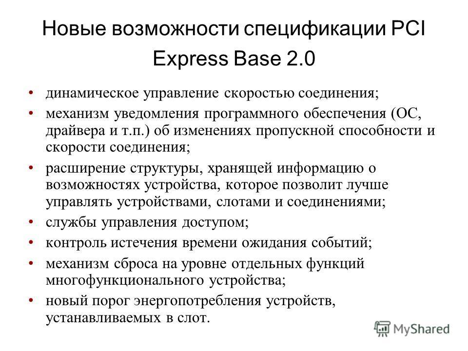 Новые возможности спецификации PCI Express Base 2.0 динамическое управление скоростью соединения; механизм уведомления программного обеспечения (ОС, драйвера и т.п.) об изменениях пропускной способности и скорости соединения; расширение структуры, хр