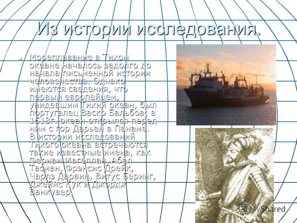 Из истории исследования. Мореплавание в Тихом океане началось задолго до начала письменной истории человечества. Однако имеются сведения, что первым европейцем, увидевшим Тихий океан, был португалец Васко Бальбоа; в 1513г. океан открылся перед ним с
