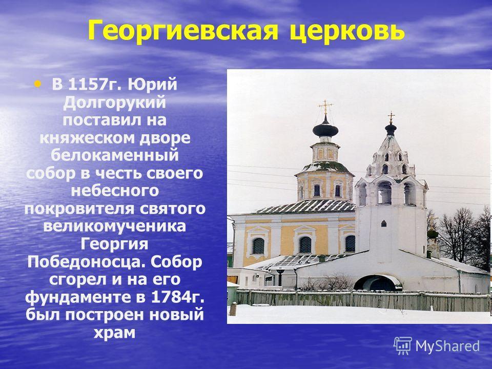 Георгиевская церковь В 1157г. Юрий Долгорукий поставил на княжеском дворе белокаменный собор в честь своего небесного покровителя святого великомученика Георгия Победоносца. Собор сгорел и на его фундаменте в 1784г. был построен новый храм