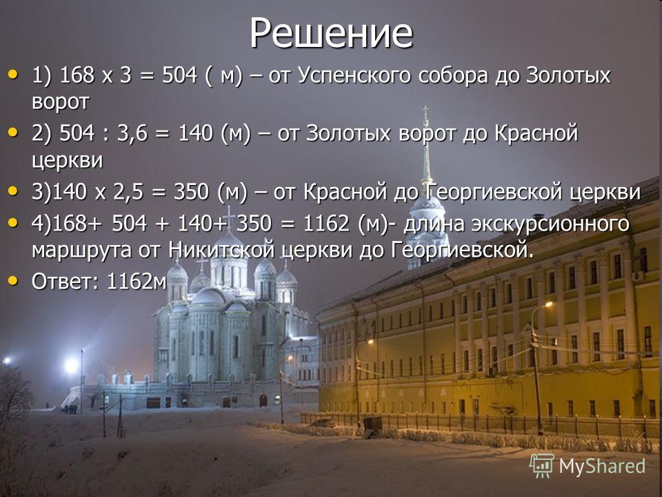 Решение 1) 168 х 3 = 504 ( м) – от Успенского собора до Золотых ворот 1) 168 х 3 = 504 ( м) – от Успенского собора до Золотых ворот 2) 504 : 3,6 = 140 (м) – от Золотых ворот до Красной церкви 2) 504 : 3,6 = 140 (м) – от Золотых ворот до Красной церкв
